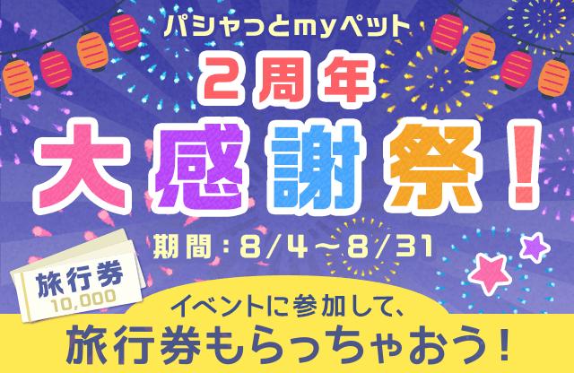 パシャっとmyペット2周年大感謝祭! 期間:8/4〜8/31 イベントに参加して、旅行券もらっちゃおう!