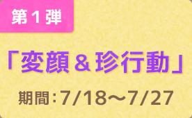 第1弾「変顔&珍行動」 期間:7/18〜7/27
